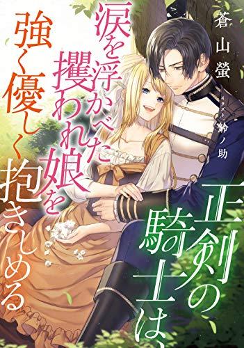 正剣の騎士は、涙を浮かべた攫われ娘を強く優しく抱きしめる (DIANA文庫)